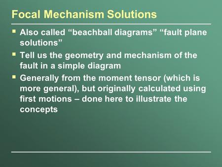 "Focal Mechanism Solutions  Also called ""beachball diagrams"" ""fault plane solutions""  Tell us the geometry and mechanism of the fault in a simple diagram."