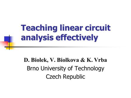 Teaching linear circuit analysis effectively D. Biolek, V. Biolkova & K. Vrba Brno University of Technology Czech Republic.