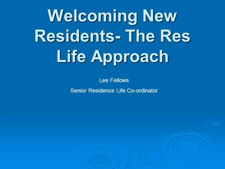 Welcoming New Residents- The Res Life Approach Lee Fellows Senior Residence Life Co-ordinator.