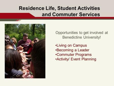 Residence Life, Student Activities and Commuter Services Opportunities to get involved at Benedictine University! Living on Campus Becoming a Leader Commuter.