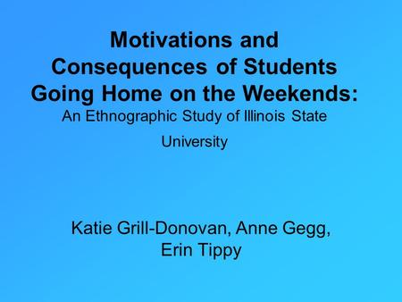 Motivations and Consequences of Students Going Home on the Weekends: An Ethnographic Study of Illinois State University Katie Grill-Donovan, Anne Gegg,