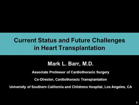 1 Current Status and Future Challenges in Heart Transplantation Mark L. Barr, M.D. Associate Professor of Cardiothoracic Surgery Co-Director, Cardiothoracic.