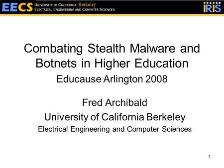 1 E LECTRICAL E NGINEERING AND C OMPUTER S CIENCES U NIVERSITY OF C ALIFORNIA Berkeley Combating Stealth Malware and Botnets in Higher Education Educause.