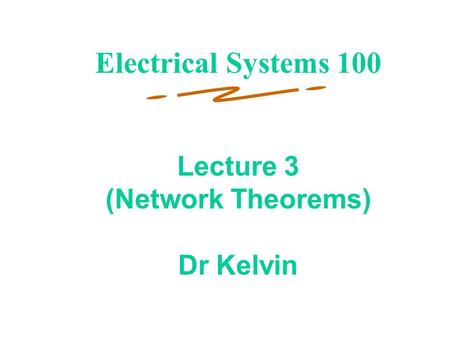 1 Lecture 3 (Network Theorems) Dr Kelvin Electrical Systems 100.
