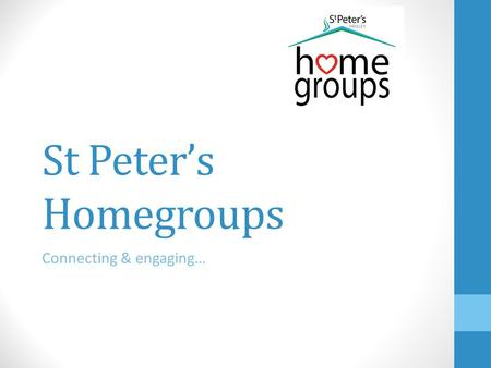St Peter's Homegroups Connecting & engaging…. Homegroup Leaders' Network Meeting Tuesday 4 th March 2014 ①Welcome and opening prayer (Andy) ②Update on.