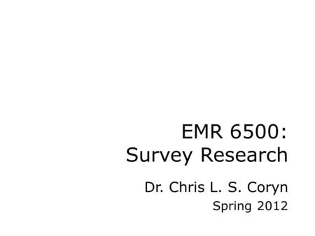 EMR 6500: Survey Research Dr. Chris L. S. Coryn Spring 2012.