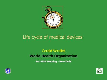 Life cycle of medical devices Gerald Verollet World Health Organization 3rd SIGN Meeting - New Delhi.