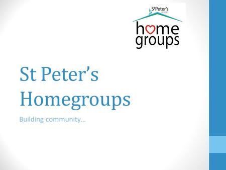 St Peter's Homegroups Building community…. Homegroup Leaders' Network Meeting Wednesday 1 st October 2014 ①Welcome and opening prayer (Andy) ②Update on.