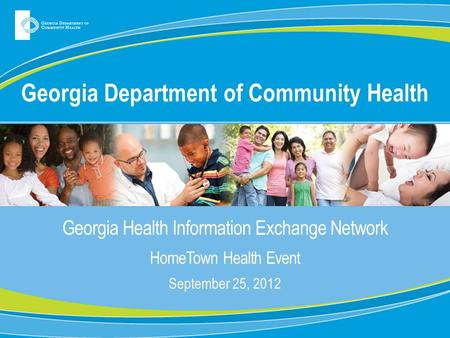 Georgia Department of Community Health Georgia Health Information Exchange Network HomeTown Health Event September 25, 2012.