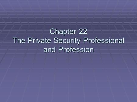 Chapter 22 The Private Security Professional and Profession.