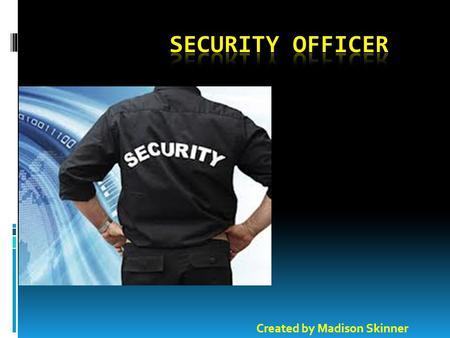 Created by Madison Skinner. Introduction  Being a security officer is something to be proud of. A security officer protects people, and the job can be.