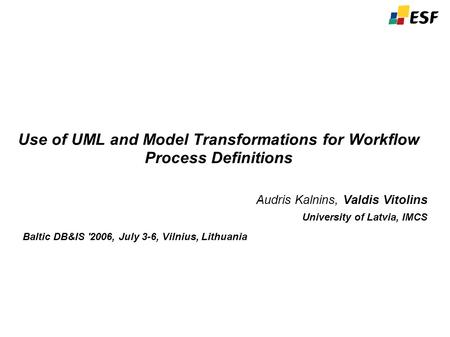 Use of UML and Model Transformations for Workflow Process Definitions Audris Kalnins, Valdis Vitolins University of Latvia, IMCS Baltic DB&IS '2006, July.