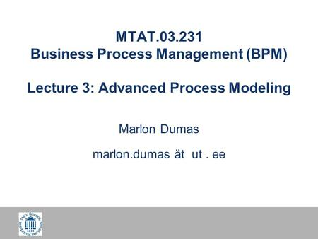 MTAT.03.231 Business Process Management (BPM) Lecture 3: Advanced Process Modeling Marlon Dumas marlon.dumas ät ut. ee.