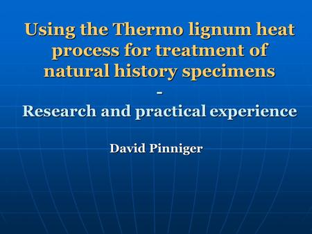 Using the Thermo lignum heat process for treatment of natural history specimens - Research and practical experience David Pinniger.