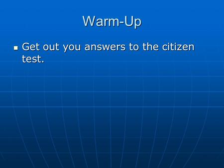 Warm-Up Get out you answers to the citizen test. Get out you answers to the citizen test.