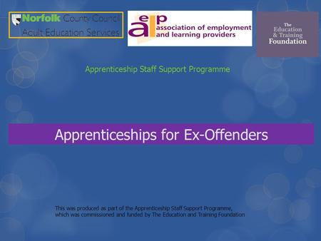 Apprenticeships for Ex-Offenders Apprenticeship Staff Support Programme This was produced as part of the Apprenticeship Staff Support Programme, which.