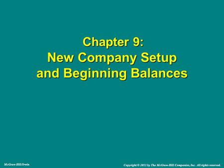 Chapter 9: New Company Setup and Beginning Balances Chapter 9: New Company Setup and Beginning Balances McGraw-Hill/Irwin Copyright © 2011 by The McGraw-Hill.
