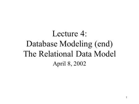 1 Lecture 4: Database Modeling (end) The Relational Data Model April 8, 2002.
