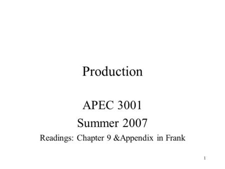 1 Production APEC 3001 Summer 2007 Readings: Chapter 9 &Appendix in Frank.