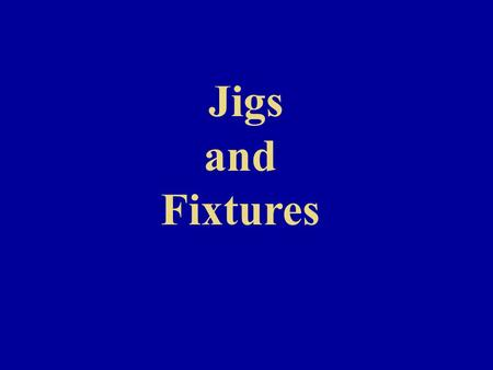 Jigs and Fixtures.