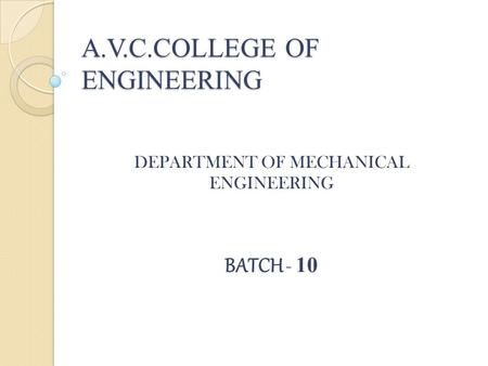 A.V.C.COLLEGE OF ENGINEERING DEPARTMENT OF MECHANICAL ENGINEERING BATCH - 10.