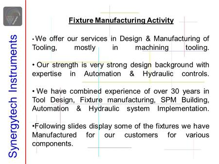 Synergytech Instruments Fixture Manufacturing Activity We offer our services in Design & Manufacturing of Tooling, mostly in machining tooling. Our strength.