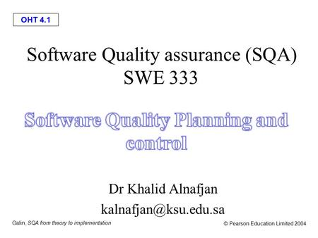 OHT 4.1 Galin, SQA from theory to implementation © Pearson Education Limited 2004 Software Quality assurance (SQA) SWE 333 Dr Khalid Alnafjan