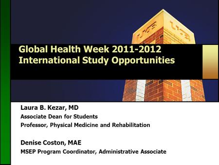 Global Health Week 2011-2012 International Study Opportunities Laura B. Kezar, MD Associate Dean for Students Professor, Physical Medicine and Rehabilitation.