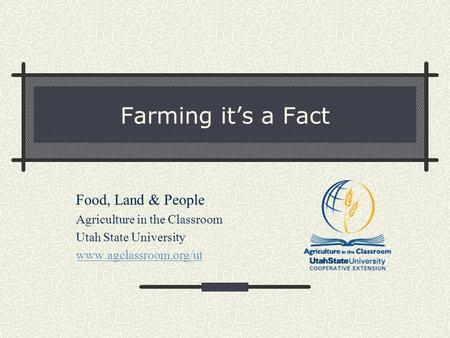 Farming it's a Fact Food, Land & People Agriculture in the Classroom Utah State University www.agclassroom.org/ut.