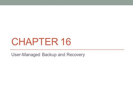CHAPTER 16 User-Managed Backup and Recovery. Introduction to User Managed Backup and Recovery Backup and recover is one of the most critical skills a.