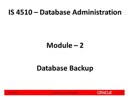 IS 4510 – Database Administration Module – 2 Database Backup 10/24/20141Compiled by: Zafar Iqbal Khan.