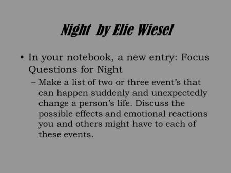 Night by Elie Wiesel In your notebook, a new entry: Focus Questions for Night –Make a list of two or three event's that can happen suddenly and unexpectedly.