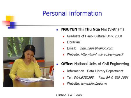 STIMULATE VI - 2006 Personal information NGUYEN Thi Thu Nga Mrs (Vietnam) Graduate of Hanoi Cultural Univ. 2000 Librarian   Website: