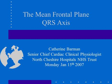 The Mean Frontal Plane QRS Axis Catherine Barman Senior Chief Cardiac Clinical Physiologist North Cheshire Hospitals NHS Trust Monday Jan 15 th 2007.