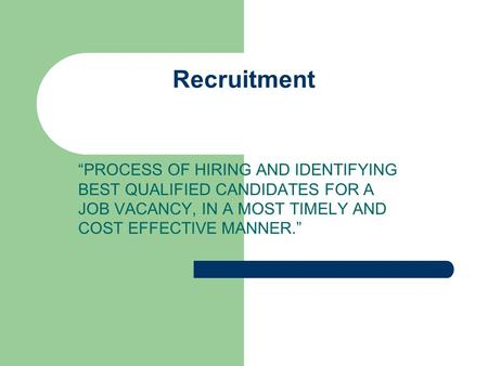 "Recruitment ""PROCESS OF HIRING AND IDENTIFYING BEST QUALIFIED CANDIDATES FOR A JOB VACANCY, IN A MOST TIMELY AND COST EFFECTIVE MANNER."""