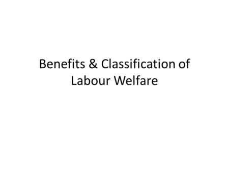 Benefits & Classification of <strong>Labour</strong> Welfare. Improved industrial relations Increase in the general efficiency and income High morale Creation of permanent.