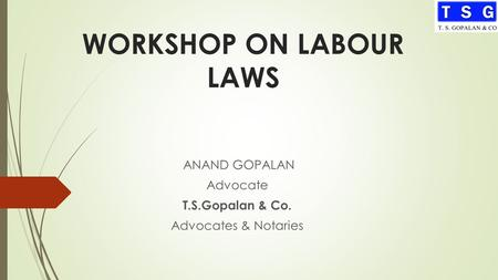 WORKSHOP ON LABOUR LAWS ANAND GOPALAN Advocate T.S.Gopalan & Co. Advocates & Notaries.