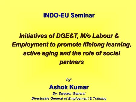 INDO-EU Seminar Initiatives of DGE&T, M/o Labour & Employment to promote lifelong learning, active aging and the role of social partners by: Ashok Kumar.