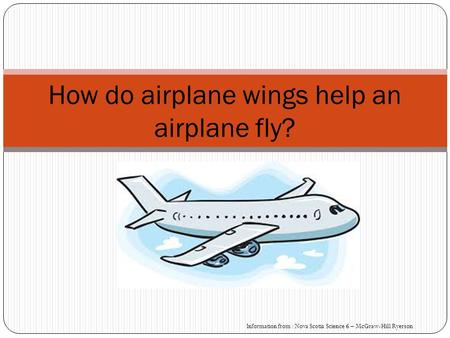 How do airplane wings help an airplane fly? Information from : Nova Scotia Science 6 – McGraw-Hill Ryerson.