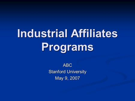 Industrial Affiliates Programs ABC Stanford University May 9, 2007.