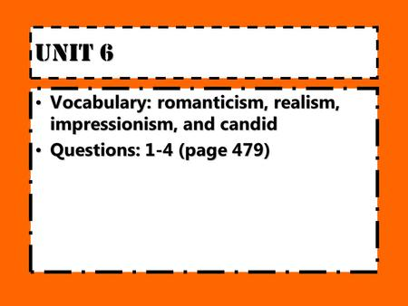 Unit 6 Vocabulary:romanticism, realism, impressionism, and candidVocabulary:romanticism, realism, impressionism, and candid Questions: 1-4 (page 479)Questions: