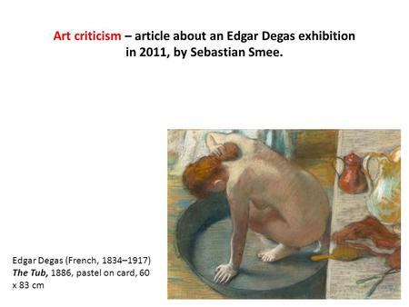 Art criticism – article about an Edgar Degas exhibition in 2011, by Sebastian Smee. Edgar Degas (French, 1834–1917) The Tub, 1886, pastel on card, 60 x.