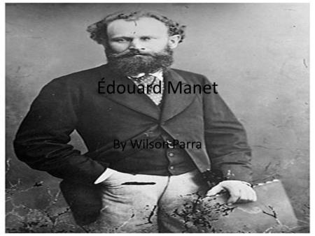 Édouard Manet By Wilson Parra. Impressionism Impressionism: is a 19th-century art movement that originated with a group of Paris based artists. Their.