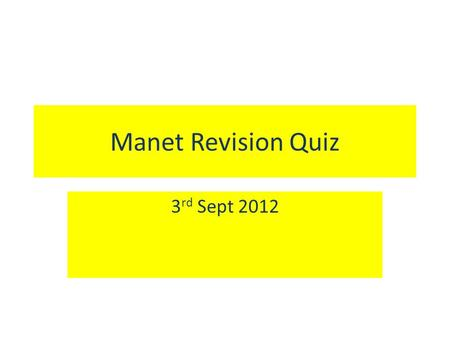 Manet Revision Quiz 3 rd Sept 2012. Question 1 Q. What was the name of the accepted type of art in France at the time that Manet was starting out as a.