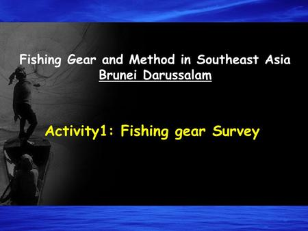 Fishing Gear and Method in Southeast Asia Brunei Darussalam Activity1: Fishing gear Survey.