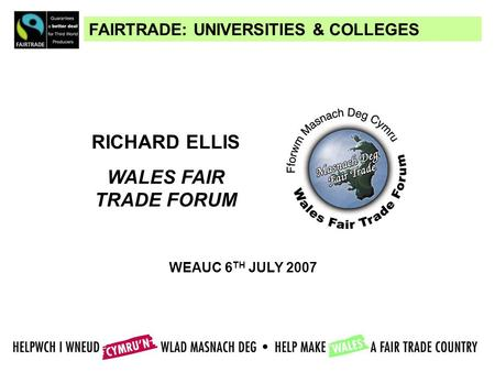 FAIRTRADE: UNIVERSITIES & COLLEGES RICHARD ELLIS WALES FAIR TRADE FORUM WEAUC 6 TH JULY 2007.