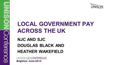 UNISON LG CONFERENCE Brighton| June 2014 LOCAL GOVERNMENT PAY ACROSS THE UK NJC AND SJC DOUGLAS BLACK AND HEATHER WAKEFIELD.