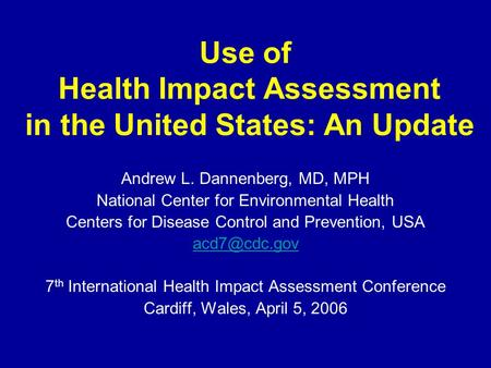 Use of Health Impact Assessment in the United States: An Update Andrew L. Dannenberg, MD, MPH National Center for Environmental Health Centers for Disease.