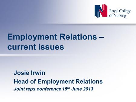 Employment Relations – current issues Josie Irwin Head of Employment Relations Joint reps conference 15 th June 2013.