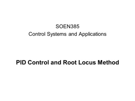 PID Control and Root Locus Method SOEN385 Control Systems and Applications.